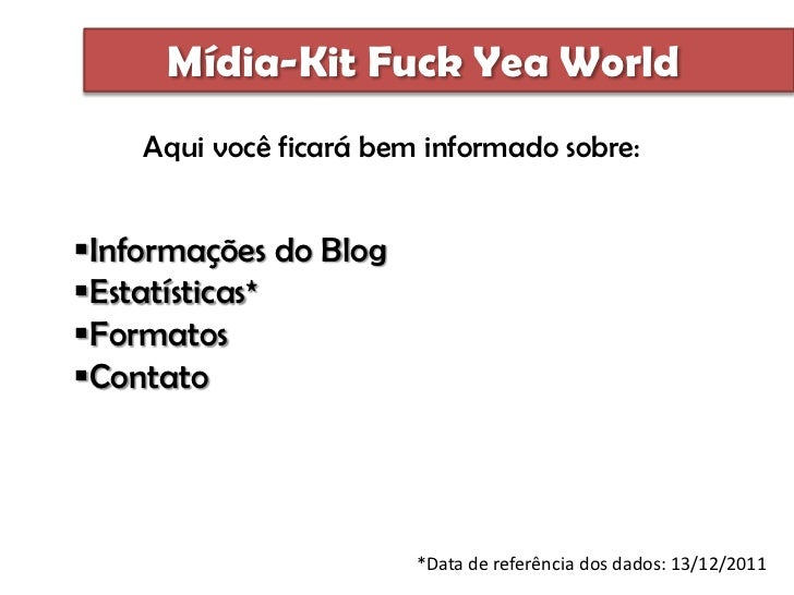 Mídia-Kit Fuck Yea World    Aqui você ficará bem informado sobre:Informações do BlogEstatísticas*FormatosContato      ...