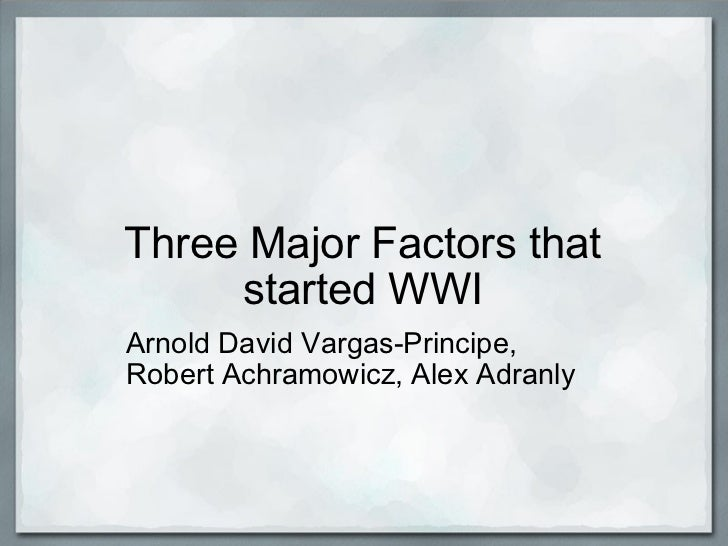 Three Major Factors that started WWI Arnold David Vargas-Principe, Robert Achramowicz, Alex Adranly