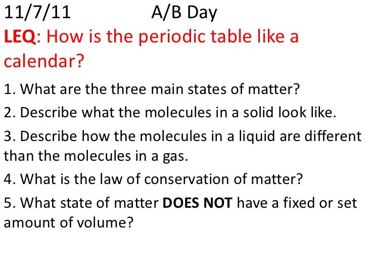 11/7/11          A/B DayLEQ: How is the periodic table like acalendar?1. What are the three main states of matter?2. Descr...