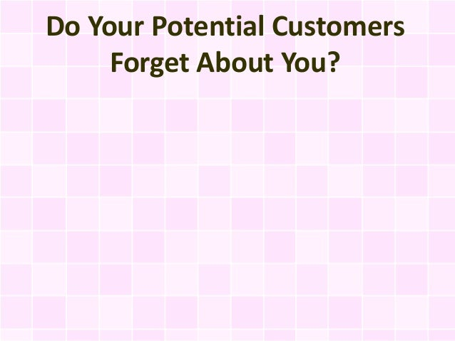 Do Your Potential Customers     Forget About You?