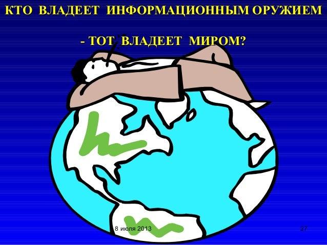 КТО ВЛАДЕЕТ ИНФОРМАЦИОННЫМ ОРУЖИЕМКТО ВЛАДЕЕТ ИНФОРМАЦИОННЫМ ОРУЖИЕМ - ТОТ ВЛАДЕЕТ МИРОМ?- ТОТ ВЛАДЕЕТ МИРОМ? 278 июля 2013