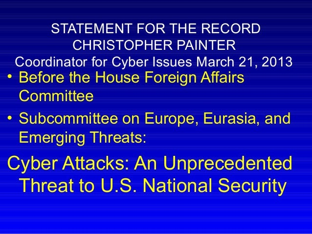 STATEMENT FOR THE RECORD CHRISTOPHER PAINTER Coordinator for Cyber Issues March 21, 2013 • Before the House Foreign Affair...