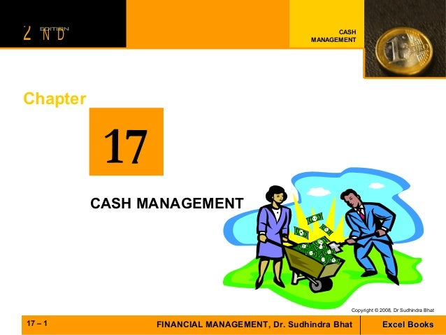 2  N D  CASH MANAGEMENT  Chapter  17 CASH MANAGEMENT  Copyright © 2008, Dr Sudhindra Bhat  17 – 1  FINANCIAL MANAGEMENT, D...