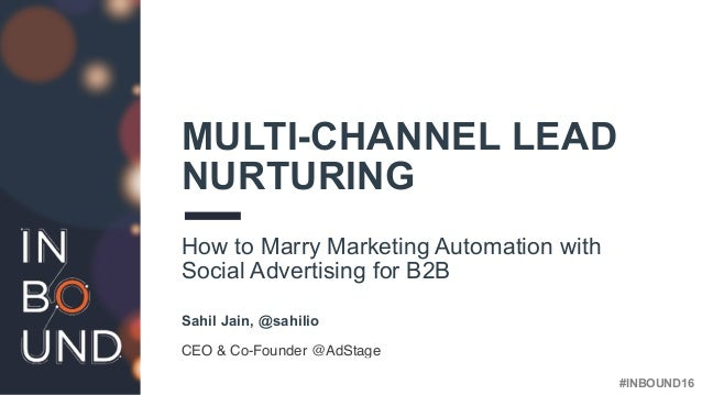 #INBOUND16 MULTI-CHANNEL LEAD NURTURING How to Marry Marketing Automation with Social Advertising for B2B Sahil Jain, @sah...