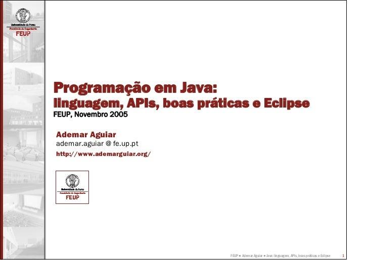 Programação em Java:linguagem, APIs, boas práticas e EclipseFEUP, Novembro 2005Ademar Aguiarademar.aguiar @ fe.up.pthttp:/...