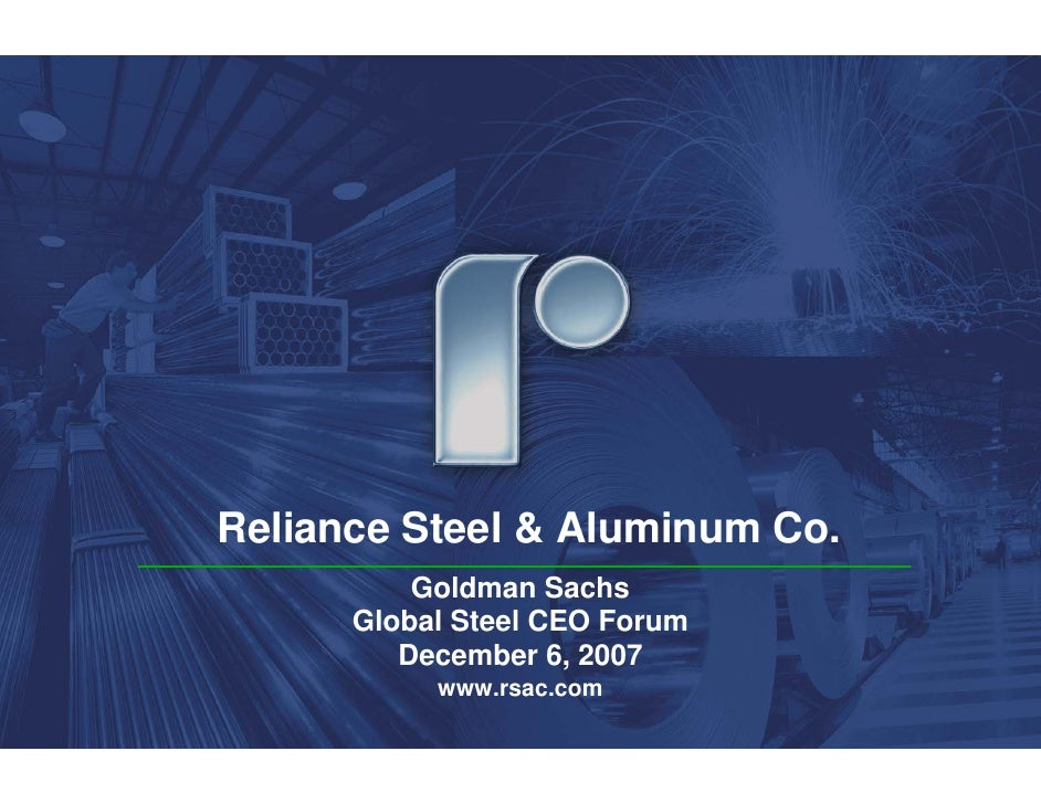 Reliance Steel & Aluminum Co.           Goldman Sachs       Global Steel CEO Forum          December 6, 2007            ww...