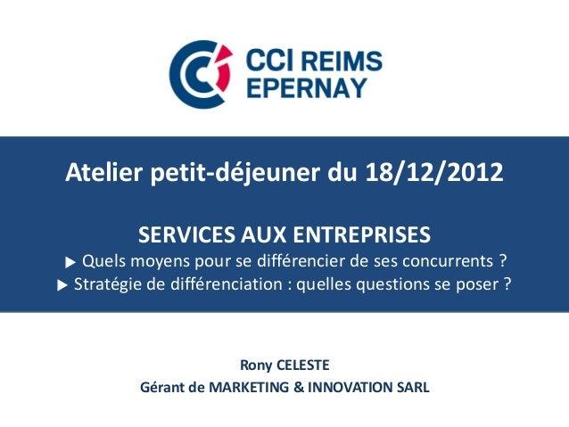 Atelier petit-déjeuner du 18/12/2012SERVICES AUX ENTREPRISES Quels moyens pour se différencier de ses concurrents ? Stra...
