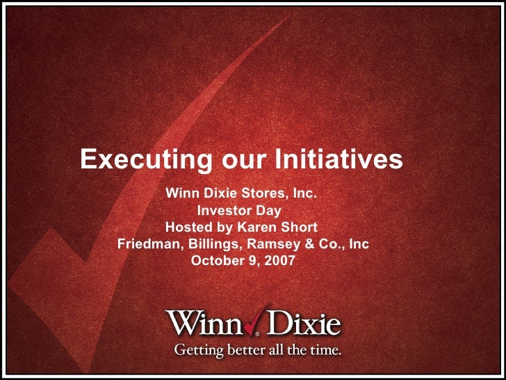 Executing our Initiatives Winn Dixie Stores, Inc.  Investor Day  Hosted by Karen Short  Friedman, Billings, Ramsey & Co., ...