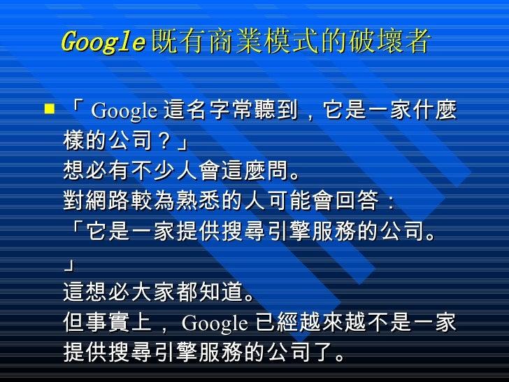 Google 既有商業模式的破壞者 <ul><li>「 Google 這名字常聽到,它是一家什麼樣的公司?」 想必有不少人會這麼問。 對網路較為熟悉的人可能會回答: 「它是一家提供搜尋引擎服務的公司。」 這想必大家都知道。 但事實上, Goog...