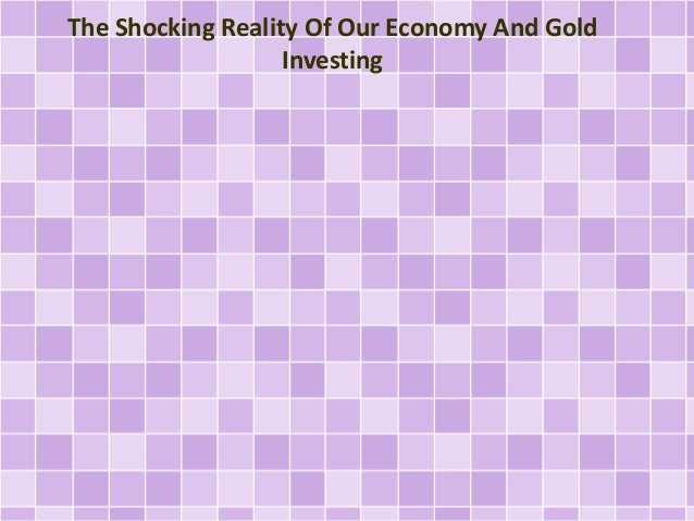 The Shocking Reality Of Our Economy And Gold  Investing