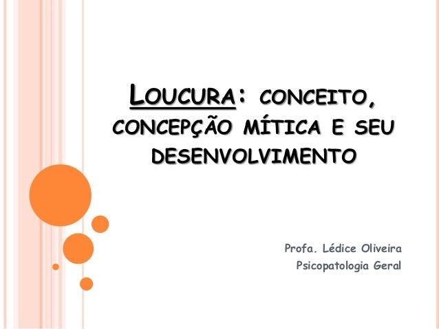 LOUCURA: CONCEITO, CONCEPÇÃO MÍTICA E SEU DESENVOLVIMENTO Profa. Lédice Oliveira Psicopatologia Geral
