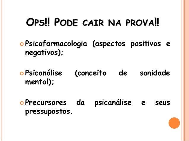 OPS!! PODE CAIR NA PROVA!!  Psicofarmacologia (aspectos positivos e negativos);  Psicanálise (conceito de sanidade menta...