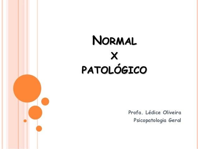 NORMAL X PATOLÓGICO Profa. Lédice Oliveira Psicopatologia Geral