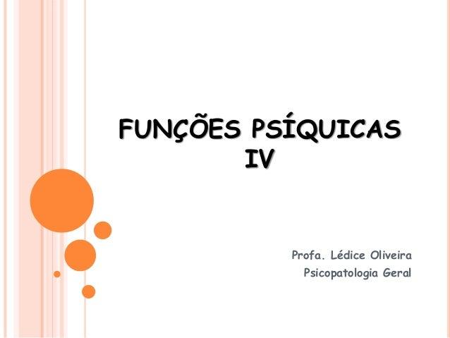 FUNÇÕES PSÍQUICAS IV Profa. Lédice Oliveira Psicopatologia Geral