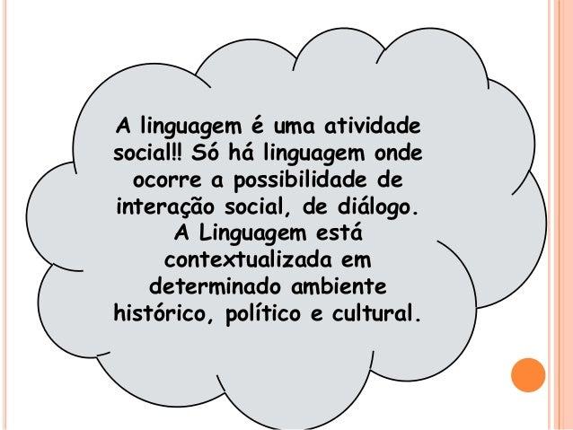 A linguagem é uma atividade social!! Só há linguagem onde ocorre a possibilidade de interação social, de diálogo. A Lingua...