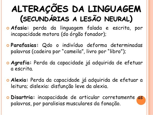 ALTERAÇÕES DA LINGUAGEM (SECUNDÁRIAS A LESÃO NEURAL)  Afasia: perda da linguagem falada e escrita, por incapacidade motor...