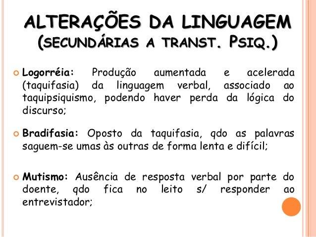 ALTERAÇÕES DA LINGUAGEM (SECUNDÁRIAS A TRANST. PSIQ.)  Logorréia: Produção aumentada e acelerada (taquifasia) da linguage...