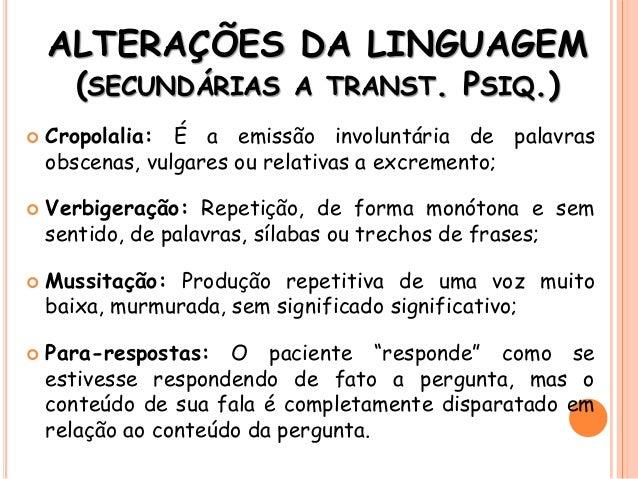 ALTERAÇÕES DA LINGUAGEM (SECUNDÁRIAS A TRANST. PSIQ.)  Cropolalia: É a emissão involuntária de palavras obscenas, vulgare...