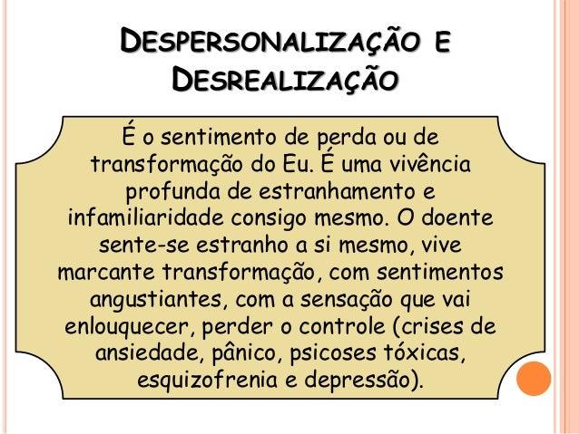 DESPERSONALIZAÇÃO E DESREALIZAÇÃO É o sentimento de perda ou de transformação do Eu. É uma vivência profunda de estranhame...