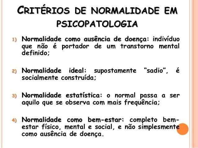 CRITÉRIOS DE NORMALIDADE EM PSICOPATOLOGIA 1) Normalidade como ausência de doença: indivíduo que não é portador de um tran...