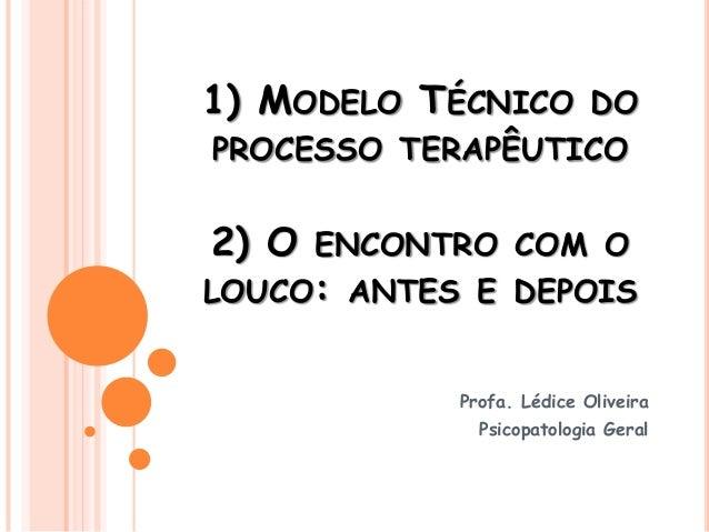 1) MODELO TÉCNICO DO PROCESSO TERAPÊUTICO 2) O ENCONTRO COM O LOUCO: ANTES E DEPOIS Profa. Lédice Oliveira Psicopatologia ...