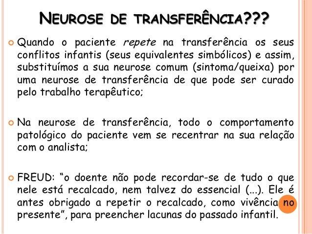 NEUROSE DE TRANSFERÊNCIA???  Quando o paciente repete na transferência os seus conflitos infantis (seus equivalentes simb...