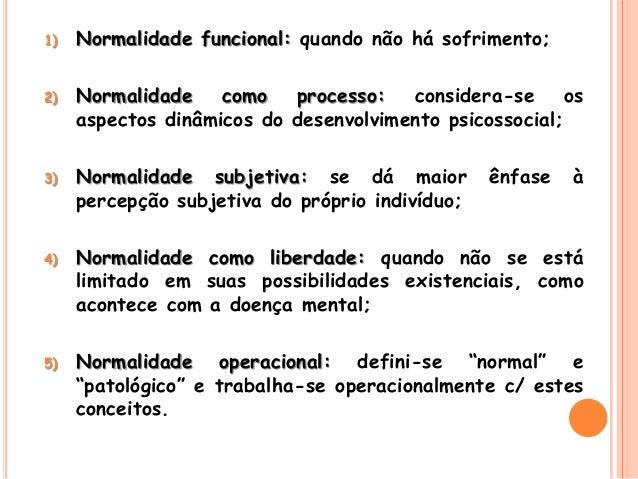 1) Normalidade funcional: quando não há sofrimento; 2) Normalidade como processo: considera-se os aspectos dinâmicos do de...