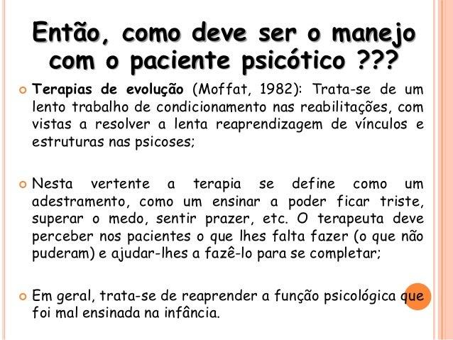 Então, como deve ser o manejo com o paciente psicótico ???  Terapias de evolução (Moffat, 1982): Trata-se de um lento tra...