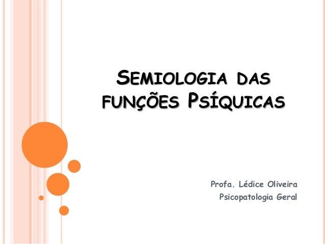SEMIOLOGIA DAS FUNÇÕES PSÍQUICAS Profa. Lédice Oliveira Psicopatologia Geral