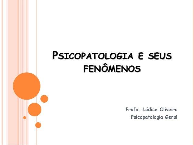 PSICOPATOLOGIA E SEUS FENÔMENOS Profa. Lédice Oliveira Psicopatologia Geral