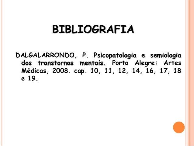 BIBLIOGRAFIA DALGALARRONDO, P. Psicopatologia e semiologia dos transtornos mentais. Porto Alegre: Artes Médicas, 2008. cap...