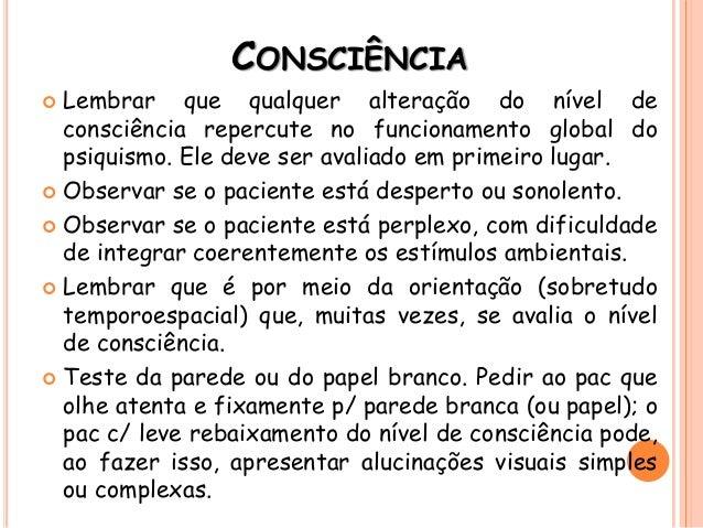 CONSCIÊNCIA  Lembrar que qualquer alteração do nível de consciência repercute no funcionamento global do psiquismo. Ele d...
