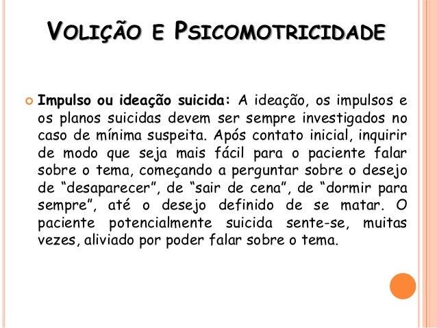 VOLIÇÃO E PSICOMOTRICIDADE  Impulso ou ideação suicida: A ideação, os impulsos e os planos suicidas devem ser sempre inve...