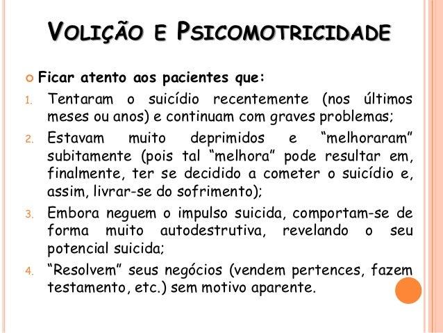 VOLIÇÃO E PSICOMOTRICIDADE  Ficar atento aos pacientes que: 1. Tentaram o suicídio recentemente (nos últimos meses ou ano...