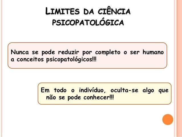 LIMITES DA CIÊNCIA PSICOPATOLÓGICA Nunca se pode reduzir por completo o ser humano a conceitos psicopatológicos!!! Em todo...