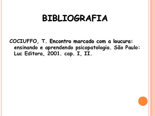 BIBLIOGRAFIA COCIUFFO, T. Encontro marcado com a loucura: ensinando e aprendendo psicopatologia. São Paulo: Luc Editora, 2...