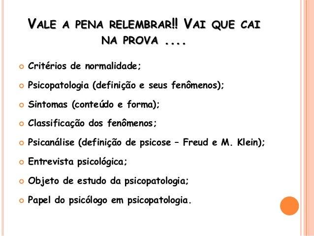 VALE A PENA RELEMBRAR!! VAI QUE CAI NA PROVA ....  Critérios de normalidade;  Psicopatologia (definição e seus fenômenos...