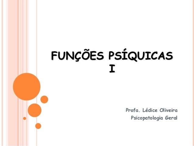FUNÇÕES PSÍQUICAS I Profa. Lédice Oliveira Psicopatologia Geral