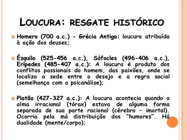 LOUCURA: RESGATE HISTÓRICO  Homero (700 a.c.) - Grécia Antiga: loucura atribuída à ação dos deuses;  Ésquilo (525-456 a....