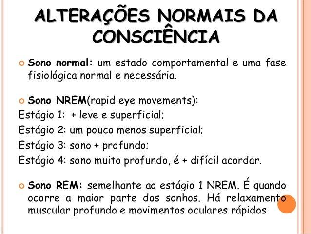 ALTERAÇÕES NORMAIS DA CONSCIÊNCIA  Sono normal: um estado comportamental e uma fase fisiológica normal e necessária.  So...