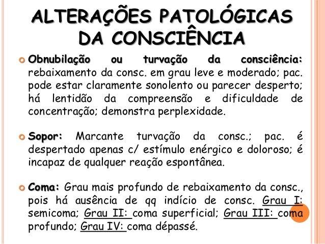 ALTERAÇÕES PATOLÓGICAS DA CONSCIÊNCIA  Obnubilação ou turvação da consciência: rebaixamento da consc. em grau leve e mode...