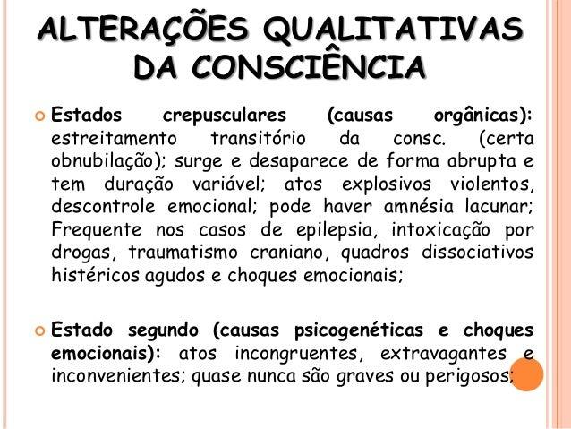 ALTERAÇÕES QUALITATIVAS DA CONSCIÊNCIA  Estados crepusculares (causas orgânicas): estreitamento transitório da consc. (ce...