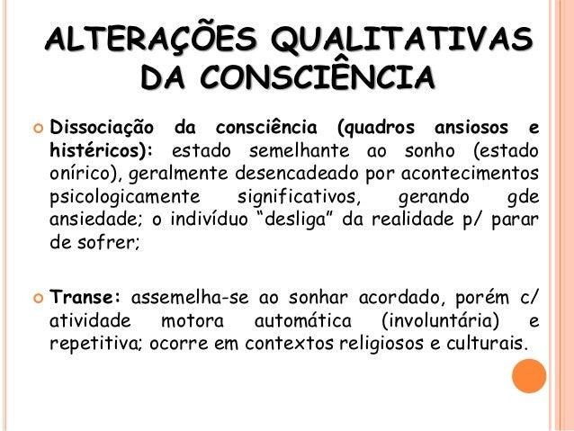 ALTERAÇÕES QUALITATIVAS DA CONSCIÊNCIA  Dissociação da consciência (quadros ansiosos e histéricos): estado semelhante ao ...