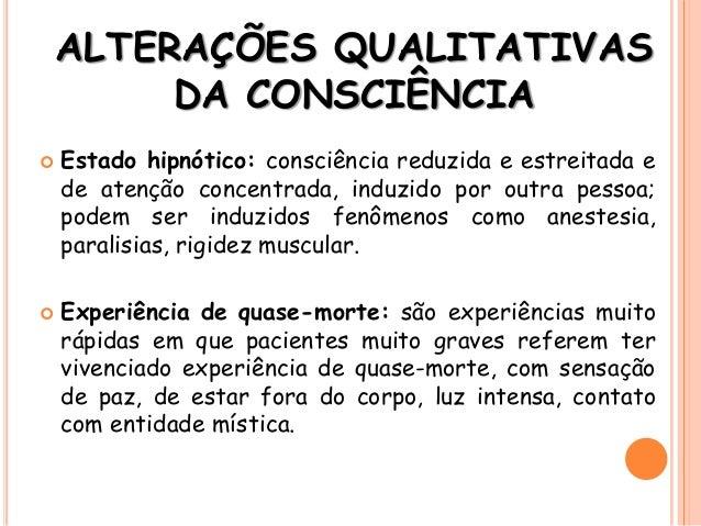 ALTERAÇÕES QUALITATIVAS DA CONSCIÊNCIA  Estado hipnótico: consciência reduzida e estreitada e de atenção concentrada, ind...