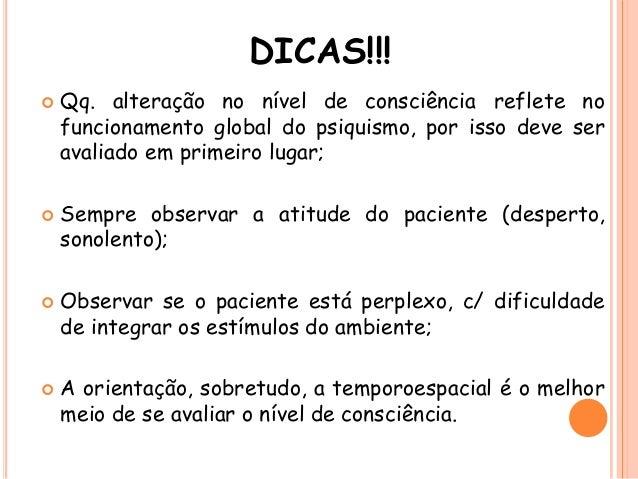 DICAS!!!  Qq. alteração no nível de consciência reflete no funcionamento global do psiquismo, por isso deve ser avaliado ...