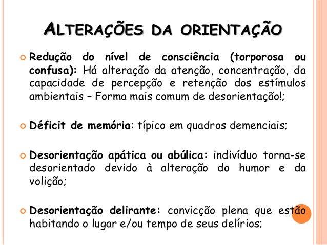 ALTERAÇÕES DA ORIENTAÇÃO  Redução do nível de consciência (torporosa ou confusa): Há alteração da atenção, concentração, ...