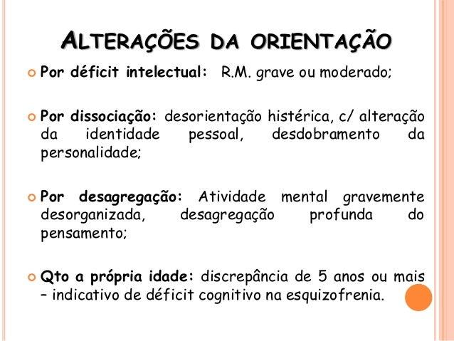 ALTERAÇÕES DA ORIENTAÇÃO  Por déficit intelectual: R.M. grave ou moderado;  Por dissociação: desorientação histérica, c/...