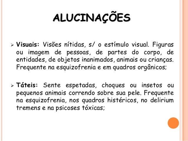 ALUCINAÇÕES  Visuais: Visões nítidas, s/ o estímulo visual. Figuras ou imagem de pessoas, de partes do corpo, de entidade...
