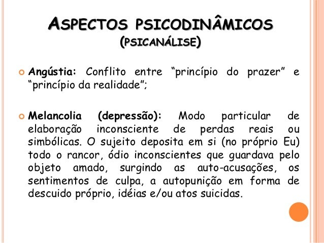 "ASPECTOS PSICODINÂMICOS (PSICANÁLISE)  Angústia: Conflito entre ""princípio do prazer"" e ""princípio da realidade"";  Melan..."