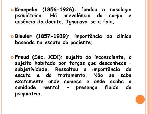  Kraepelin (1856-1926): fundou a nosologia psquiátrica. Há prevalência do corpo e ausência do doente. Ignorava-se a fala;...